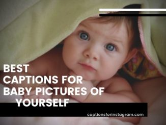 Best Captions for Baby pictures of yourself