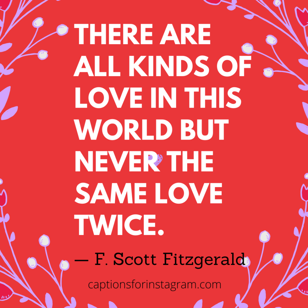 There are all kinds of love in this world but never the same love twice. Love Quotes for Instagram