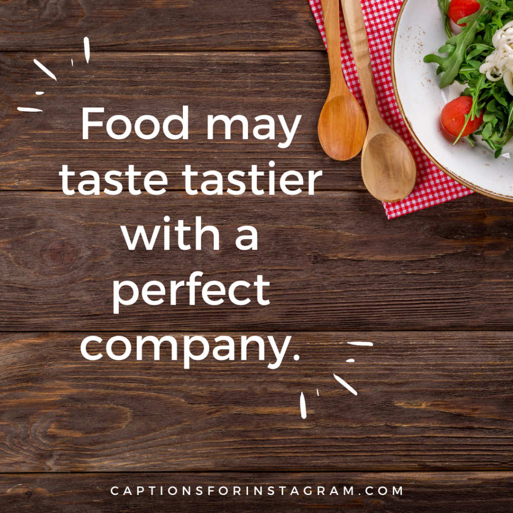 Food may taste tastier with a perfect company - best food captions for instagram