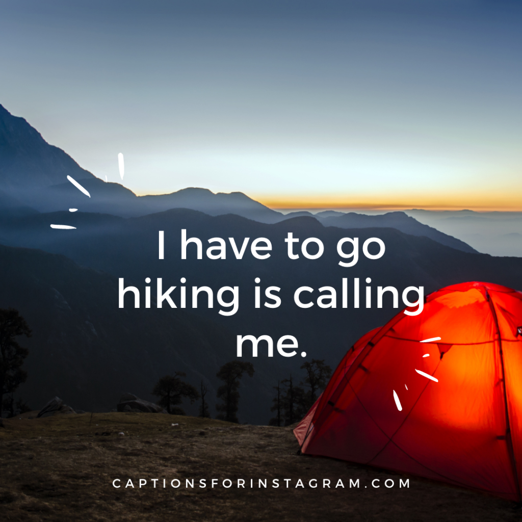 I have to go hiking is calling me.