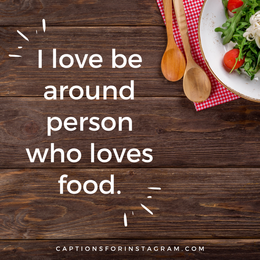 I love be around person who loves food - best food captions for instagram
