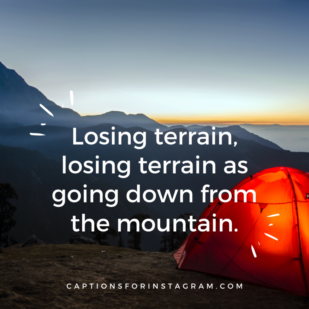 Losing terrain, losing terrain as going down from the mountain.