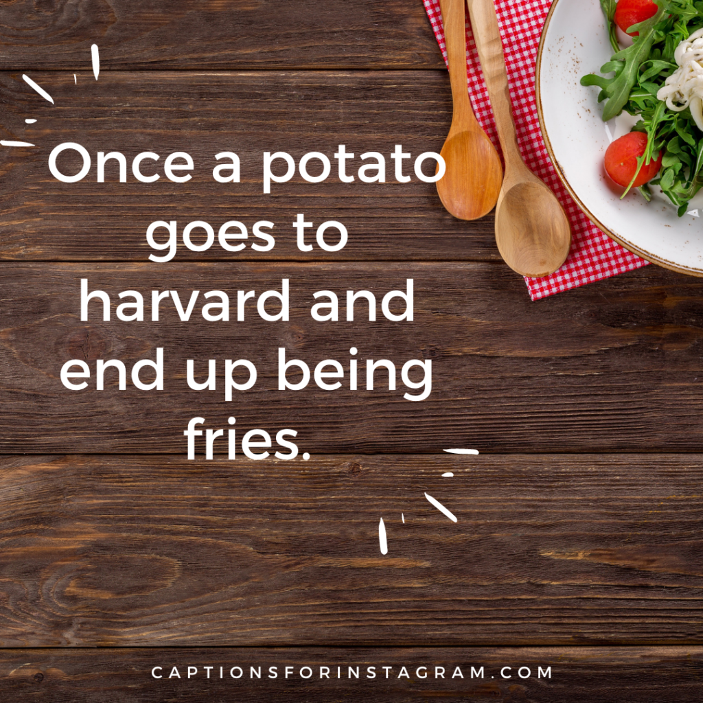 Once a potato goes to Harvard and end up being fries.
