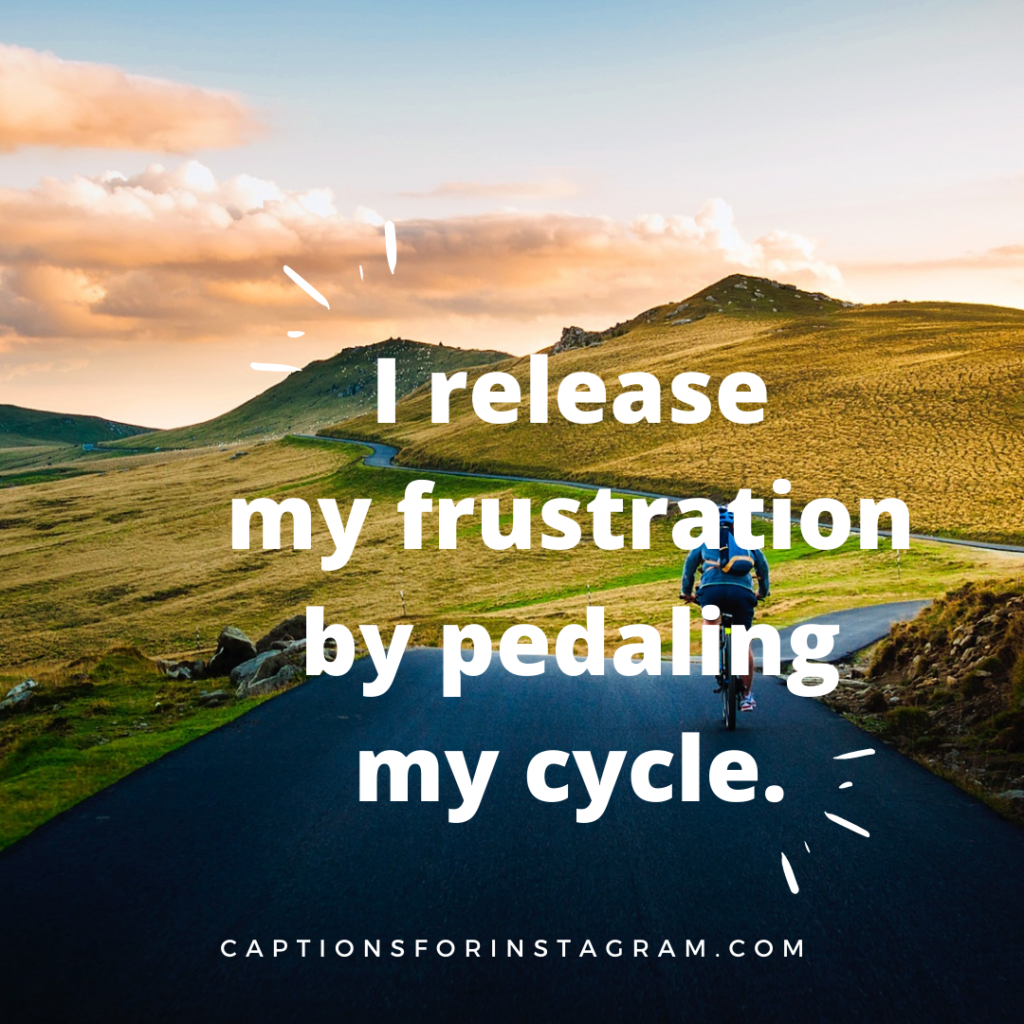 I release my frustration by pedaling my cycle