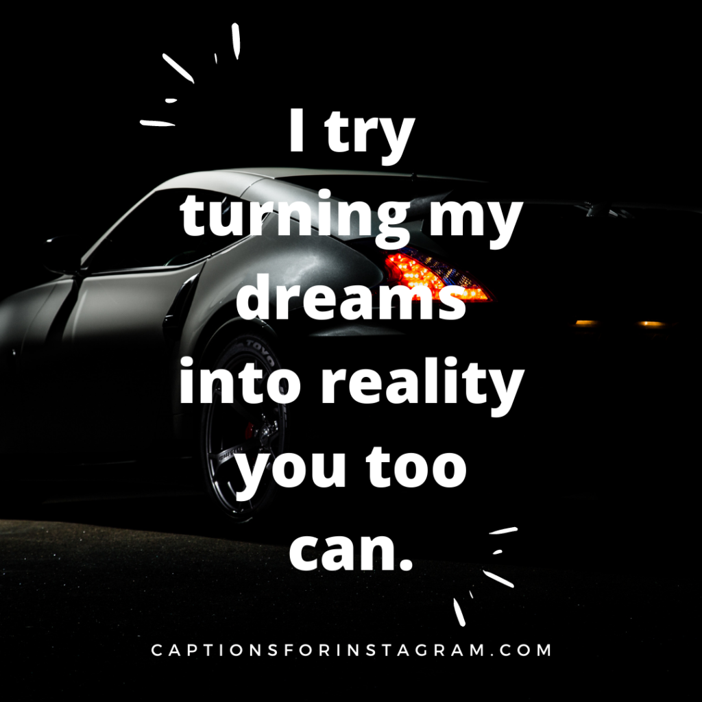 I try turning my dreams into reality you too can.