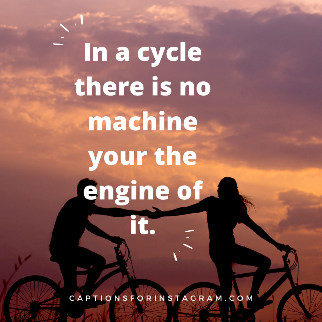 In a cycle there is no machine your the engine of it