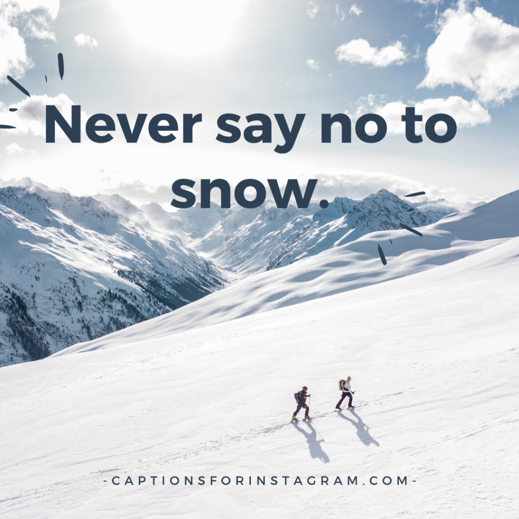 Never say no to snow.