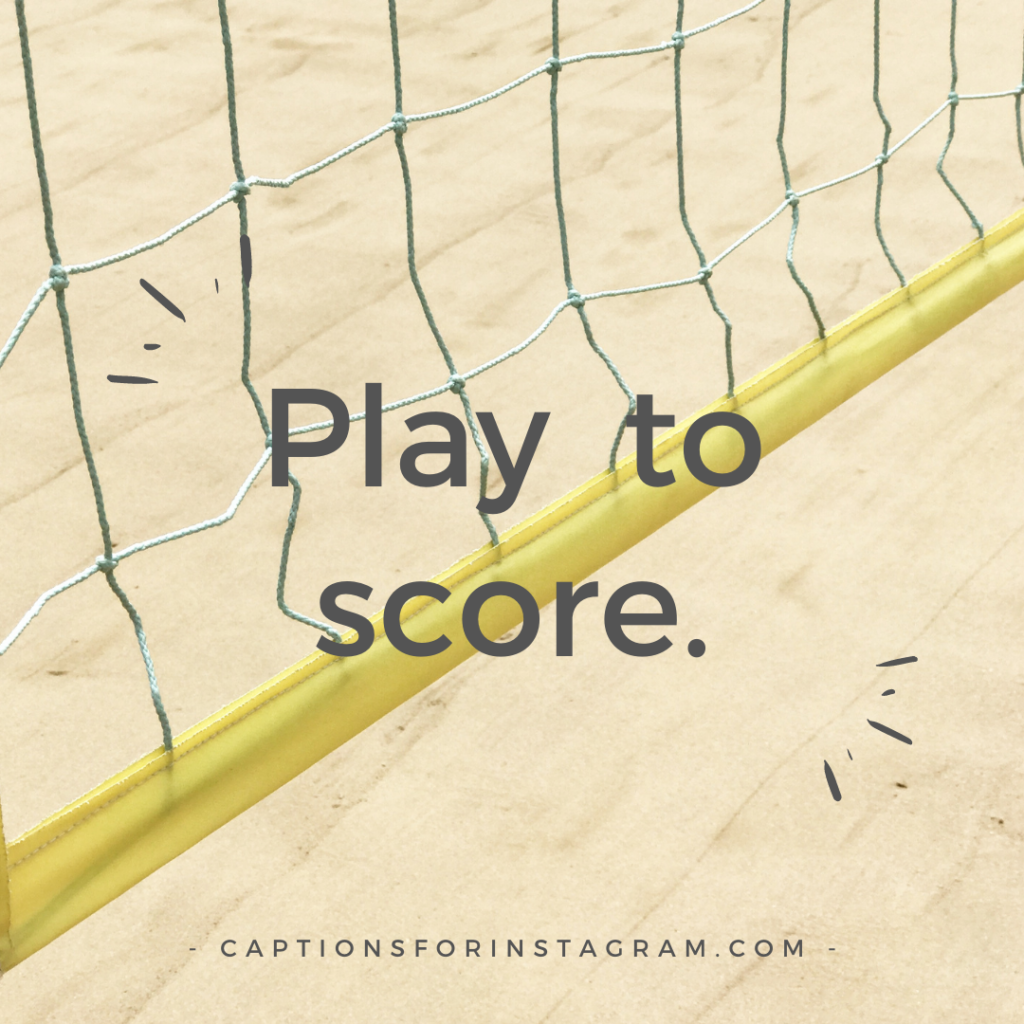 Play to score.