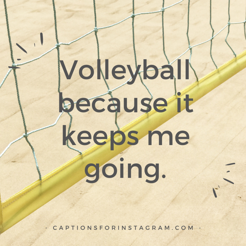 Volleyball because it keeps me going.
