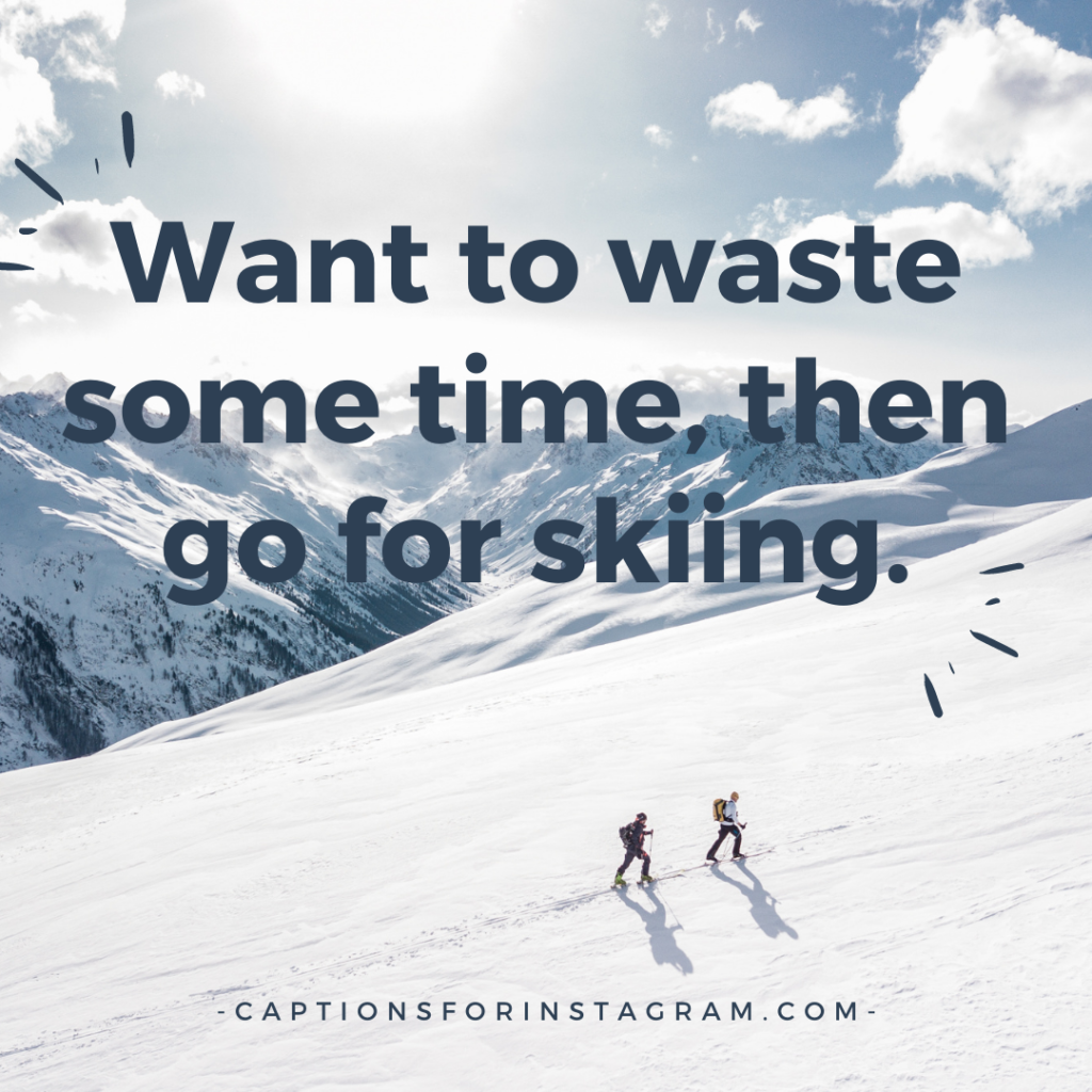 Want to waste some time, then go for skiing.