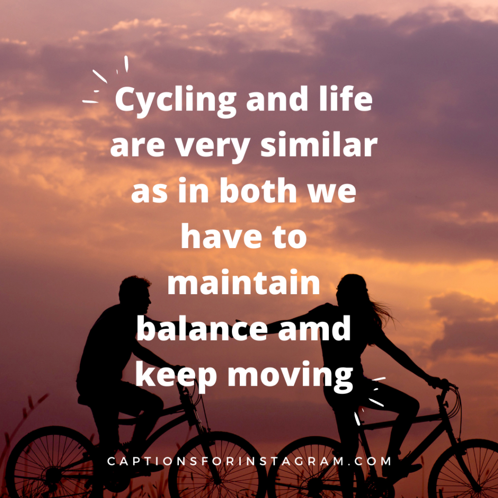 cycling and life are very similar as in both we have to maintain balance amd keep moving