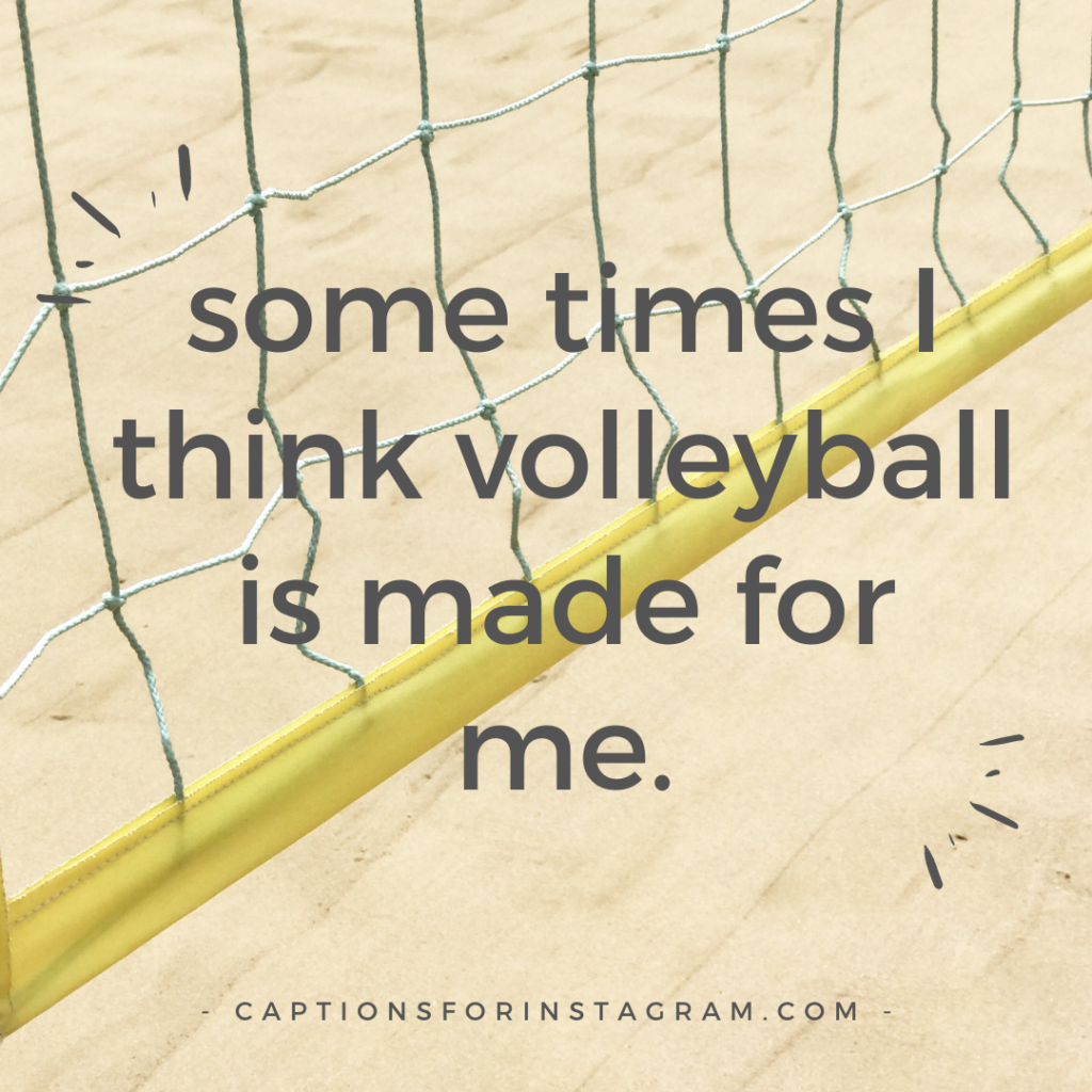 some times I think volleyball is made for me.